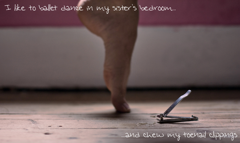 I like to ballet dance in my sister's bedroom... and chew my toenail clippings.